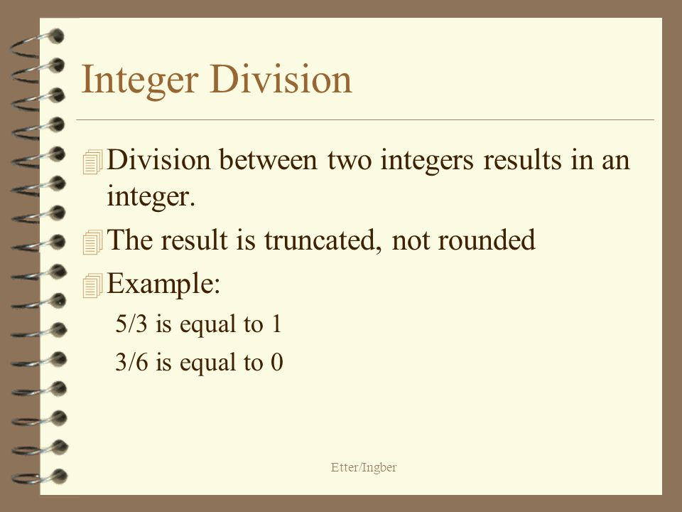 Etter/Ingber Arithmetic Operators 4 Addition+ 4 Subtraction- 4 Multiplication* 4 Division/ 4 Modulus% –Modulus returns remainder of division between two integers –Example 5%2 returns a value of 1