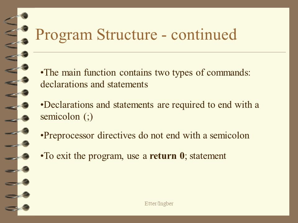 Etter/Ingber Program Structure Comments begin with the characters /* and end with the characters */ Preprocessor directives give instructions to the compiler Every C program contains one function named main The body of the main function is enclosed by braces, { }