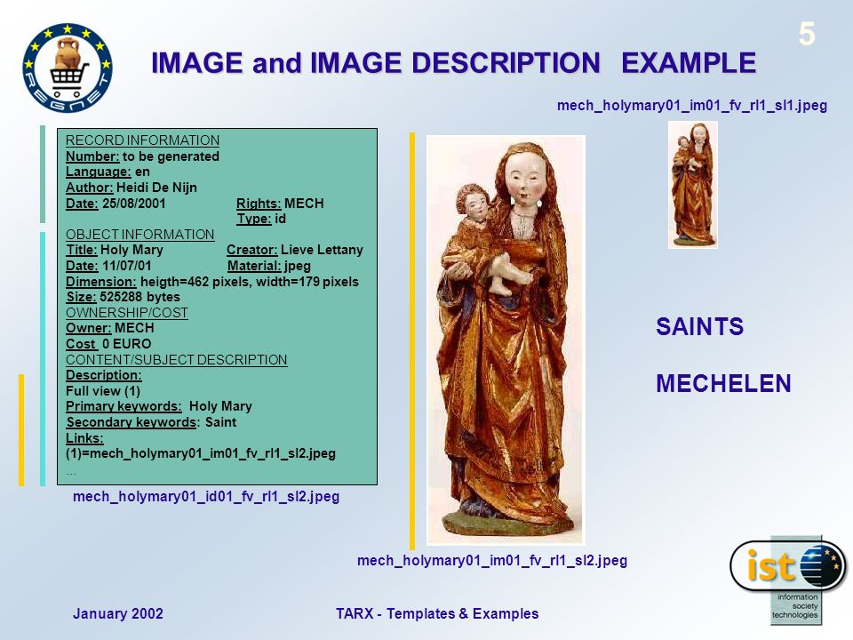 January 2002TARX - Templates & Examples 5 IMAGE and IMAGE DESCRIPTION EXAMPLE SAINTS MECHELEN mech_holymary01_im01_fv_rl1_sl1.jpeg mech_holymary01_im01_fv_rl1_sl2.jpeg RECORD INFORMATION Number: to be generated Language: en Author: Heidi De Nijn Date: 25/08/2001Rights: MECH Type: id OBJECT INFORMATION Title: Holy Mary Creator: Lieve Lettany Date: 11/07/01 Material: jpeg Dimension: heigth=462 pixels, width=179 pixels Size: 525288 bytes OWNERSHIP/COST Owner: MECH Cost 0 EURO CONTENT/SUBJECT DESCRIPTION Description: Full view (1) Primary keywords: Holy Mary Secondary keywords: Saint Links: (1)=mech_holymary01_im01_fv_rl1_sl2.jpeg...