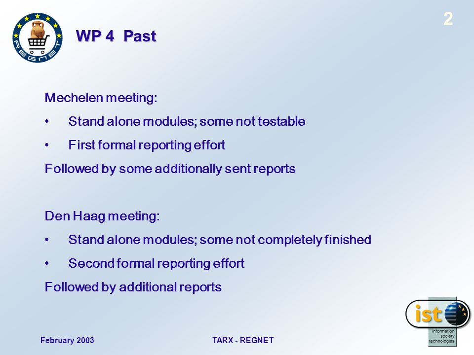 February 2003TARX - REGNET 2 WP 4 Past Mechelen meeting: Stand alone modules; some not testable First formal reporting effort Followed by some additionally sent reports Den Haag meeting: Stand alone modules; some not completely finished Second formal reporting effort Followed by additional reports
