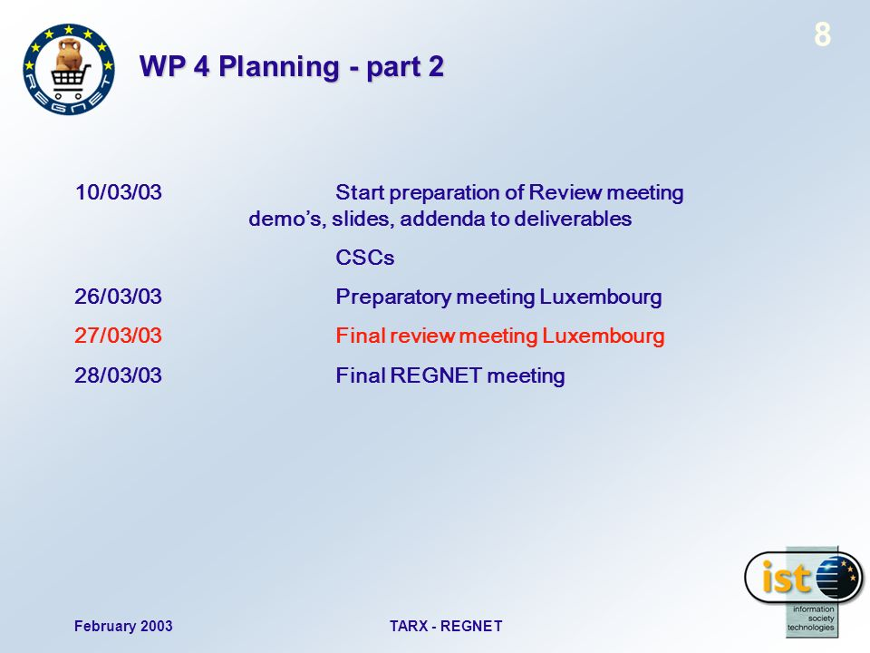 February 2003TARX - REGNET 8 WP 4 Planning - part 2 10/03/03Start preparation of Review meeting demos, slides, addenda to deliverables CSCs 26/03/03Preparatory meeting Luxembourg 27/03/03Final review meeting Luxembourg 28/03/03Final REGNET meeting