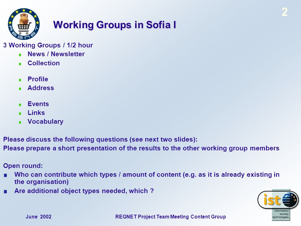 June 2002REGNET Project Team Meeting Content Group 2 Working Groups in Sofia I 3 Working Groups / 1/2 hour News / Newsletter Collection Profile Address Events Links Vocabulary Please discuss the following questions (see next two slides): Please prepare a short presentation of the results to the other working group members Open round: Who can contribute which types / amount of content (e.g.