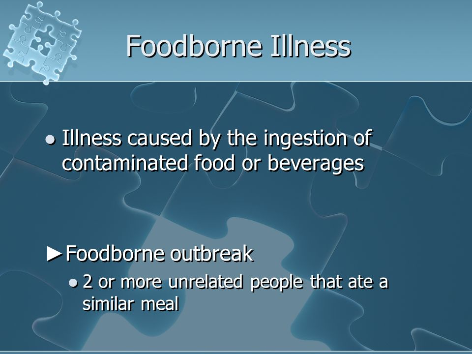 Foodborne Illness Illness caused by the ingestion of contaminated food or beverages Foodborne outbreak 2 or more unrelated people that ate a similar m