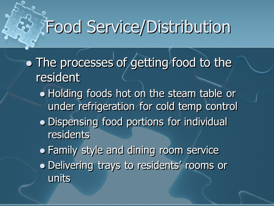 Food Service/Distribution The processes of getting food to the resident Holding foods hot on the steam table or under refrigeration for cold temp cont