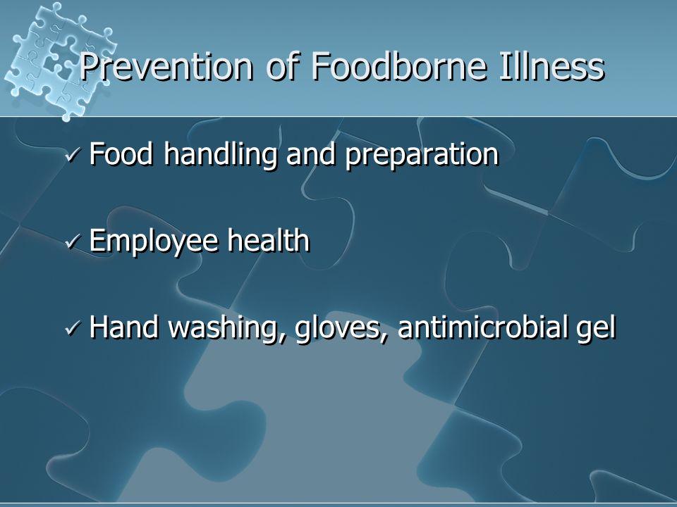 Prevention of Foodborne Illness Food handling and preparation Employee health Hand washing, gloves, antimicrobial gel Food handling and preparation Em