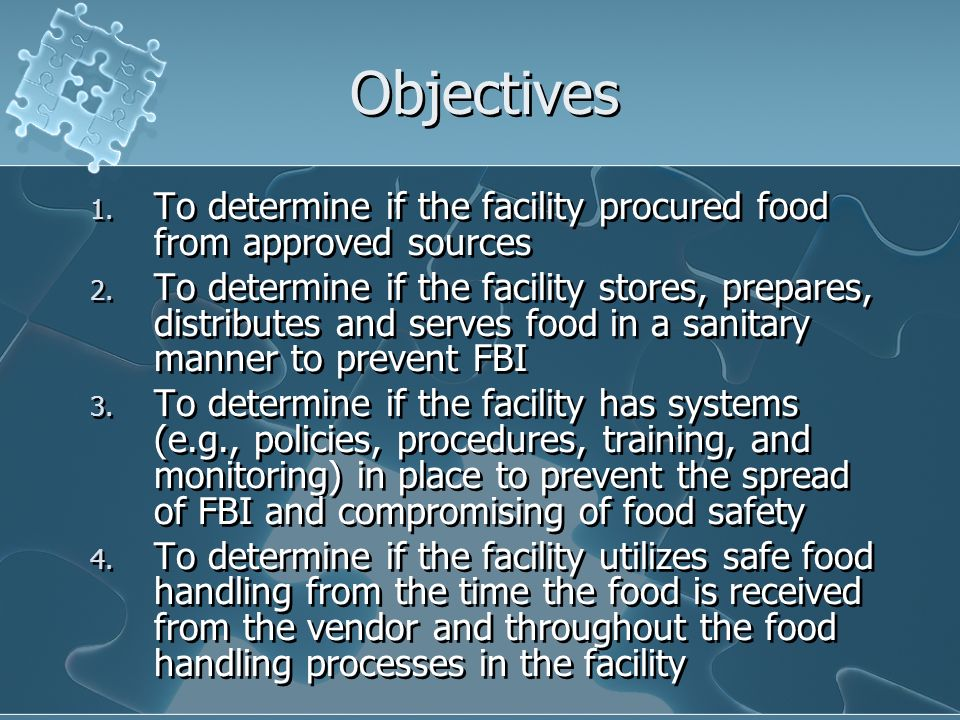 Objectives 1. To determine if the facility procured food from approved sources 2. To determine if the facility stores, prepares, distributes and serve