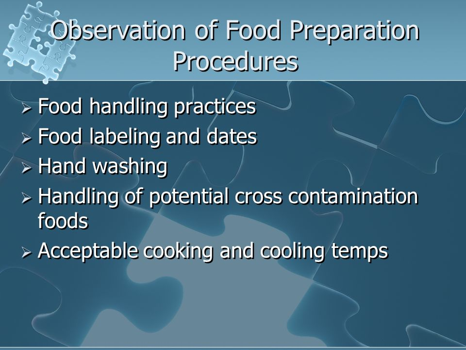 Observation of Food Preparation Procedures Food handling practices Food labeling and dates Hand washing Handling of potential cross contamination food