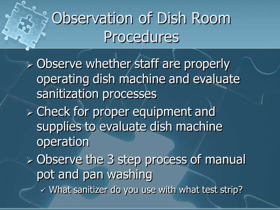 Observation of Dish Room Procedures Observe whether staff are properly operating dish machine and evaluate sanitization processes Check for proper equ