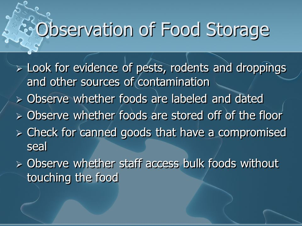 Observation of Food Storage Look for evidence of pests, rodents and droppings and other sources of contamination Observe whether foods are labeled and
