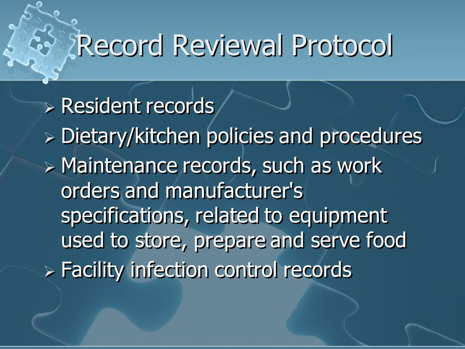 Record Reviewal Protocol Resident records Dietary/kitchen policies and procedures Maintenance records, such as work orders and manufacturer's specific