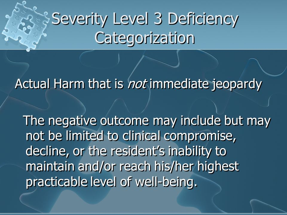 Severity Level 3 Deficiency Categorization Actual Harm that is not immediate jeopardy The negative outcome may include but may not be limited to clini