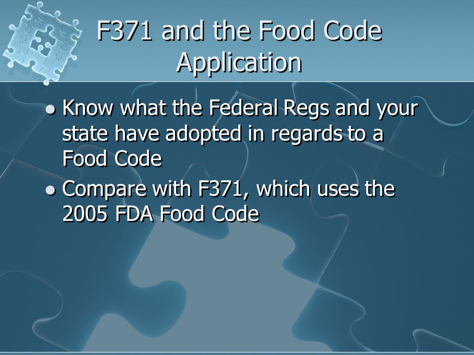 F371 and the Food Code Application Know what the Federal Regs and your state have adopted in regards to a Food Code Compare with F371, which uses the