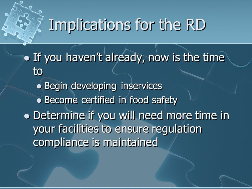 Implications for the RD If you havent already, now is the time to Begin developing inservices Become certified in food safety Determine if you will ne