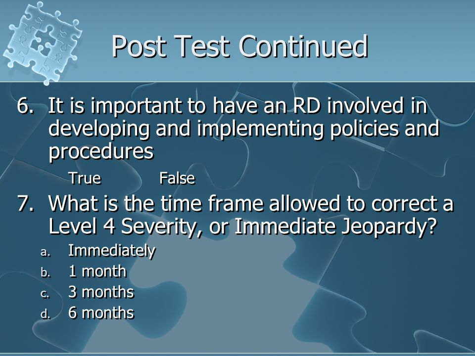 Post Test Continued 6. It is important to have an RD involved in developing and implementing policies and procedures TrueFalse 7. What is the time fra