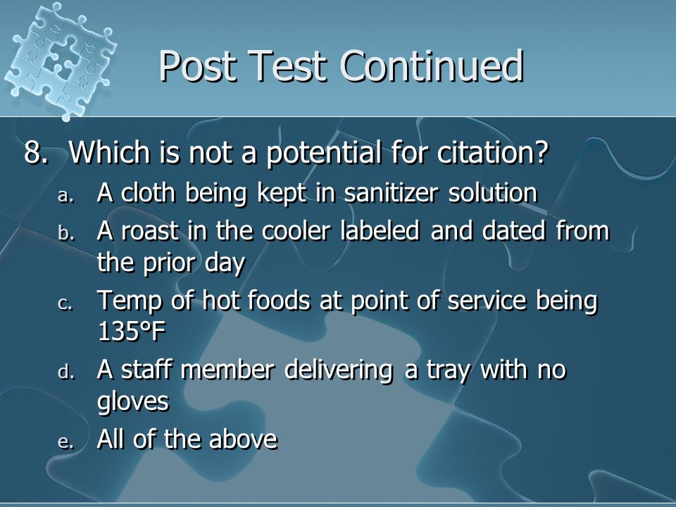 Post Test Continued 8. Which is not a potential for citation? a. A cloth being kept in sanitizer solution b. A roast in the cooler labeled and dated f