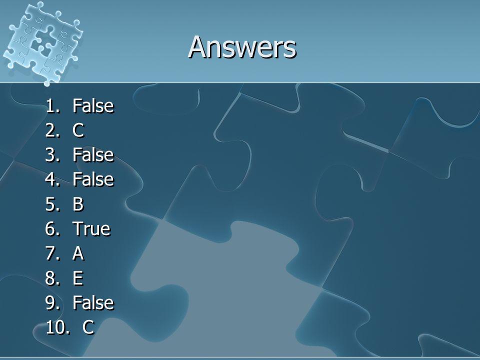 Answers 1. False 2. C 3. False 4. False 5. B 6. True 7. A 8. E 9. False 10. C 1. False 2. C 3. False 4. False 5. B 6. True 7. A 8. E 9. False 10. C