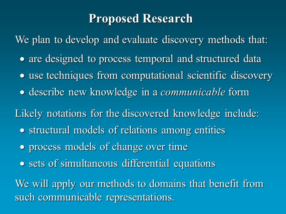 Proposed Research are designed to process temporal and structured data are designed to process temporal and structured data use techniques from computational scientific discovery use techniques from computational scientific discovery describe new knowledge in a communicable form describe new knowledge in a communicable form We plan to develop and evaluate discovery methods that: We will apply our methods to domains that benefit from such communicable representations.