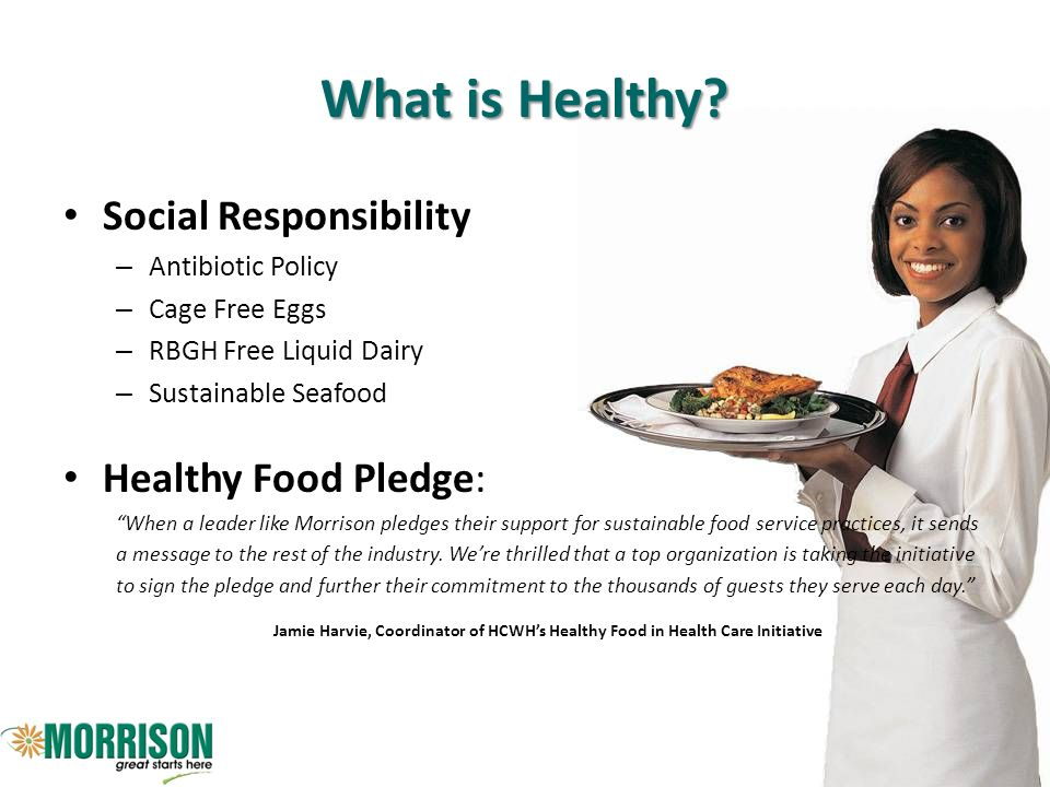 What is Healthy? Social Responsibility – Antibiotic Policy – Cage Free Eggs – RBGH Free Liquid Dairy – Sustainable Seafood Healthy Food Pledge: When a
