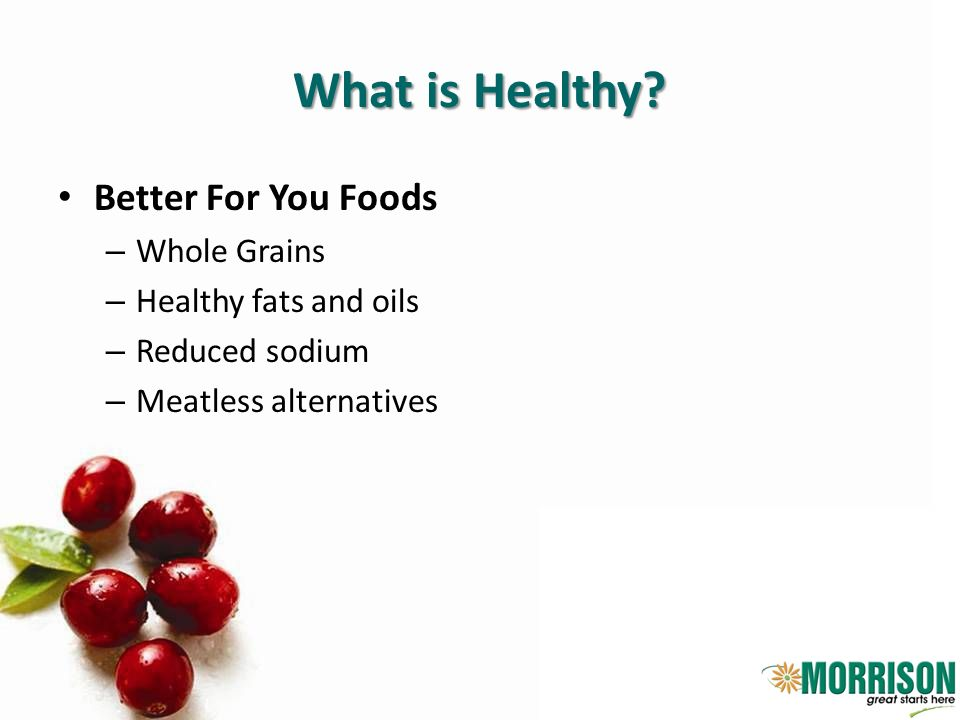 What is Healthy? Better For You Foods – Whole Grains – Healthy fats and oils – Reduced sodium – Meatless alternatives