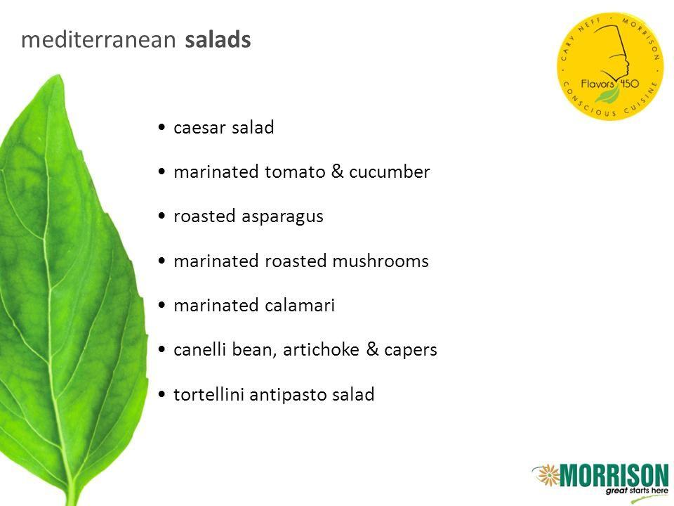 mediterranean salads caesar salad marinated tomato & cucumber roasted asparagus marinated roasted mushrooms marinated calamari canelli bean, artichoke & capers tortellini antipasto salad
