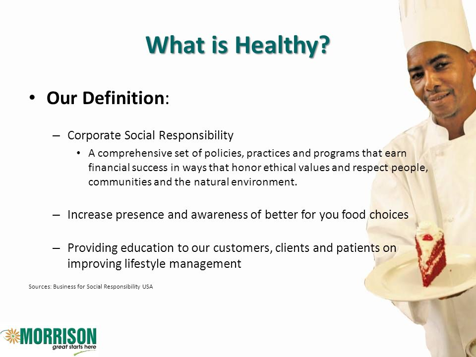 What is Healthy? Our Definition: – Corporate Social Responsibility A comprehensive set of policies, practices and programs that earn financial success