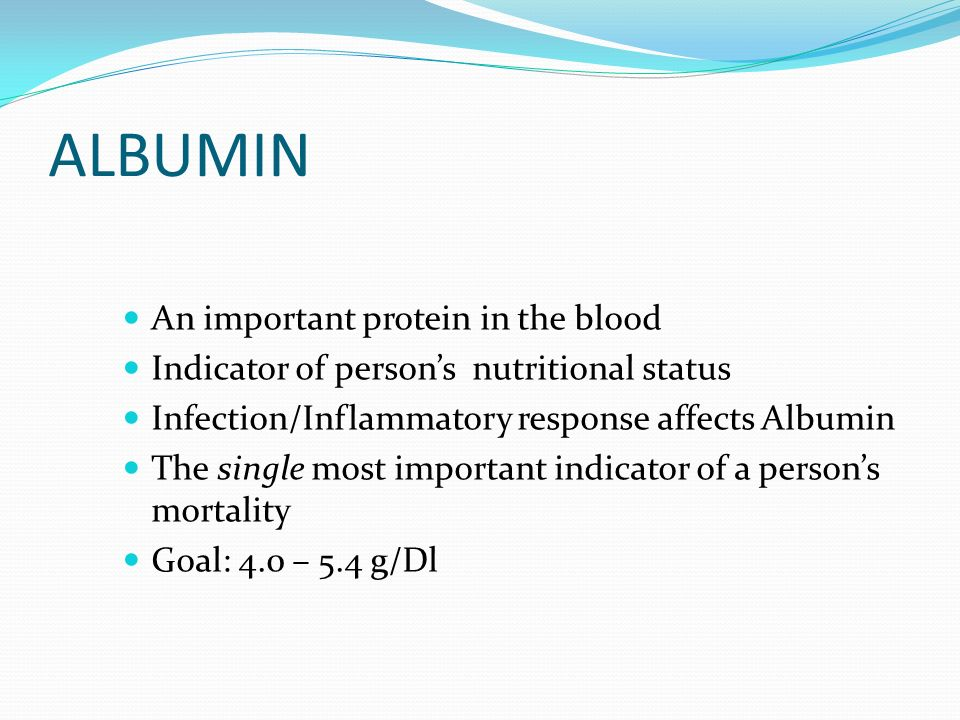 ALBUMIN An important protein in the blood Indicator of persons nutritional status Infection/Inflammatory response affects Albumin The single most impo