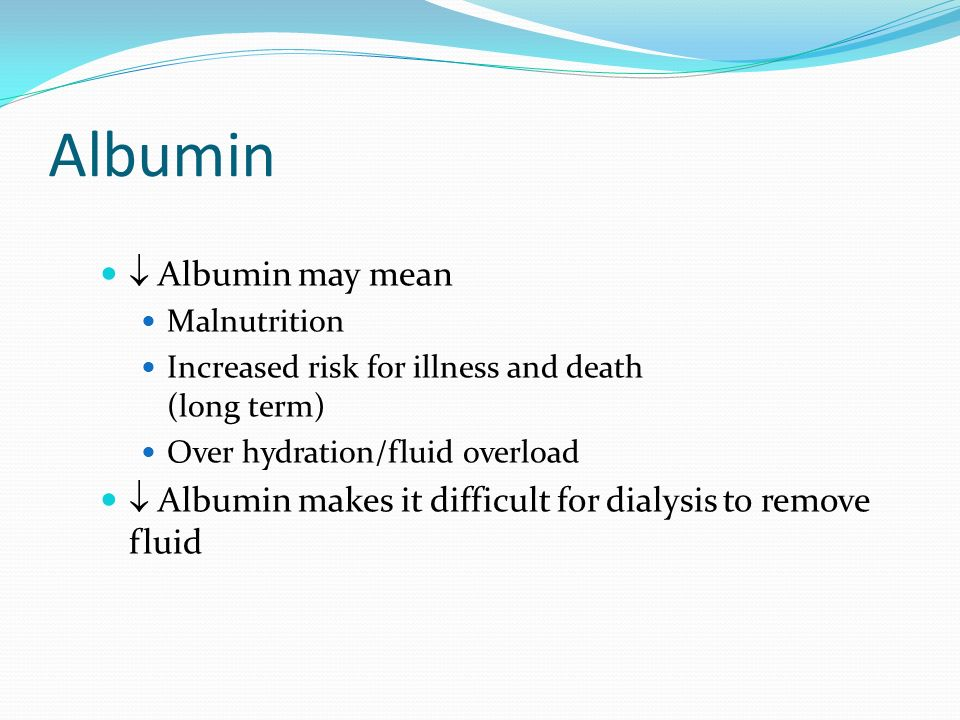 Albumin Albumin may mean Malnutrition Increased risk for illness and death (long term) Over hydration/fluid overload Albumin makes it difficult for di