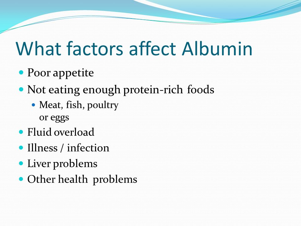 What factors affect Albumin Poor appetite Not eating enough protein-rich foods Meat, fish, poultry or eggs Fluid overload Illness / infection Liver pr
