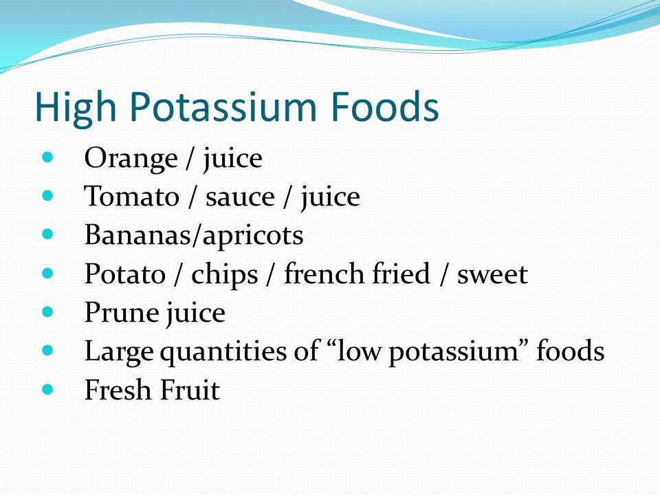 High Potassium Foods Orange / juice Tomato / sauce / juice Bananas/apricots Potato / chips / french fried / sweet Prune juice Large quantities of low