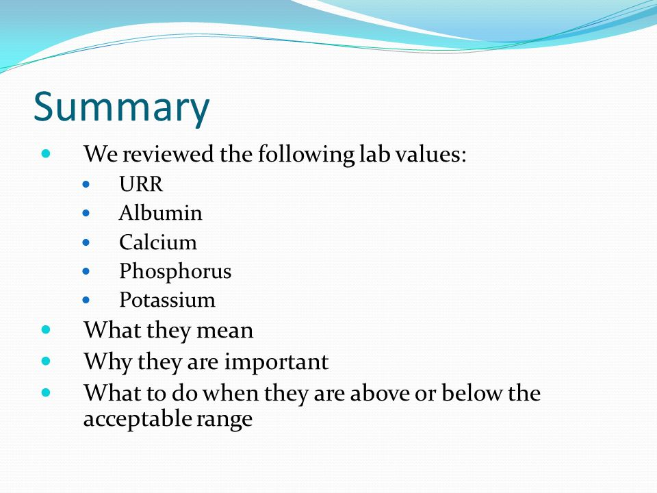 Summary We reviewed the following lab values: URR Albumin Calcium Phosphorus Potassium What they mean Why they are important What to do when they are