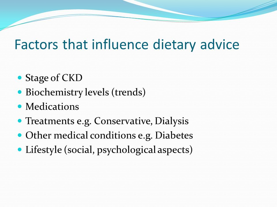 Factors that influence dietary advice Stage of CKD Biochemistry levels (trends) Medications Treatments e.g. Conservative, Dialysis Other medical condi