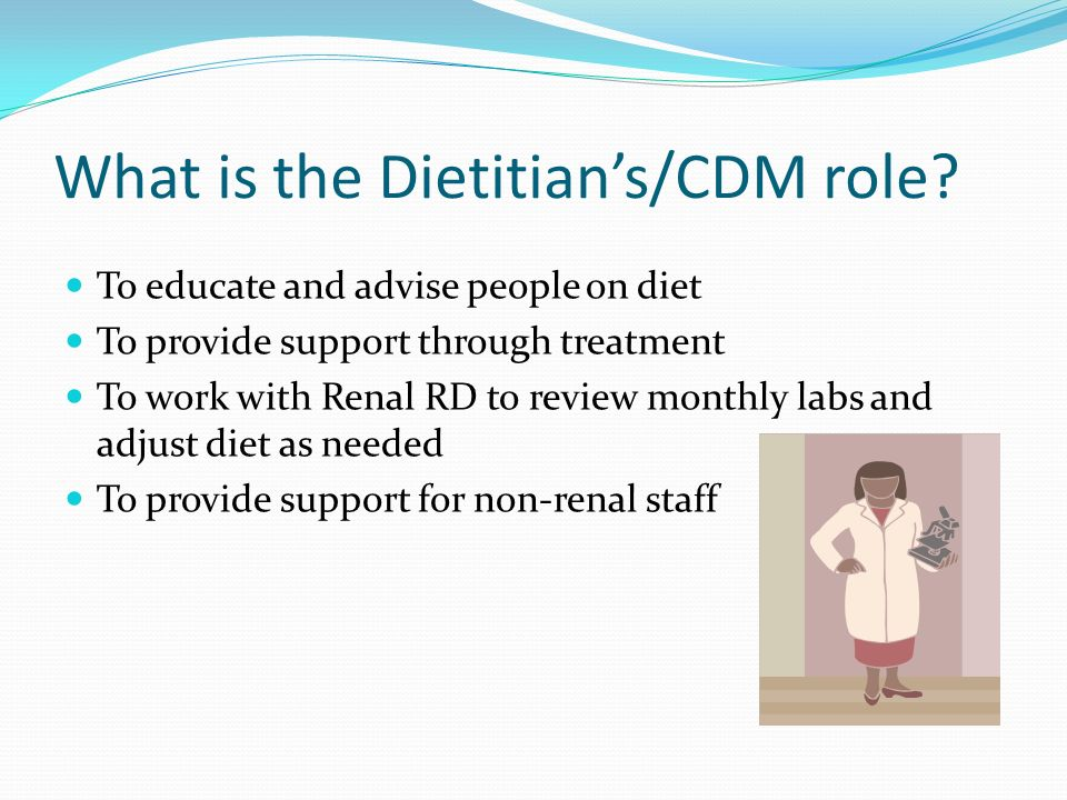 What is the Dietitians/CDM role? To educate and advise people on diet To provide support through treatment To work with Renal RD to review monthly lab