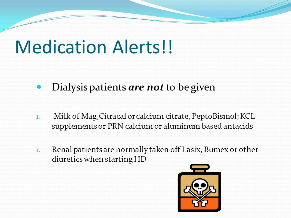 Medication Alerts!! Dialysis patients are not to be given 1. Milk of Mag,Citracal or calcium citrate, PeptoBismol; KCL supplements or PRN calcium or a