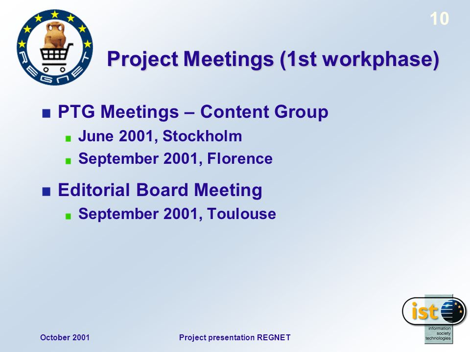 October 2001Project presentation REGNET 10 Project Meetings (1st workphase) PTG Meetings – Content Group June 2001, Stockholm September 2001, Florence Editorial Board Meeting September 2001, Toulouse