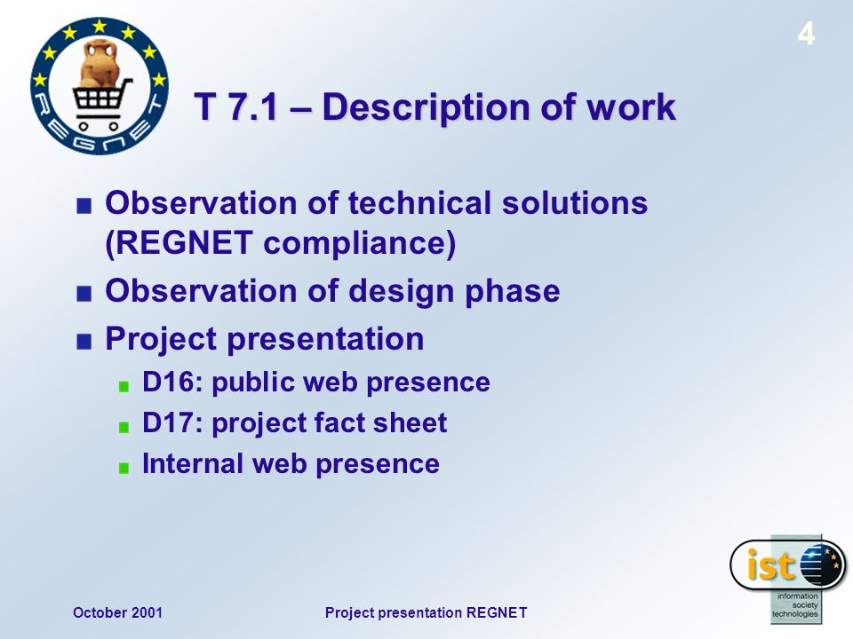 October 2001Project presentation REGNET 4 T 7.1 – Description of work Observation of technical solutions (REGNET compliance) Observation of design phase Project presentation D16: public web presence D17: project fact sheet Internal web presence