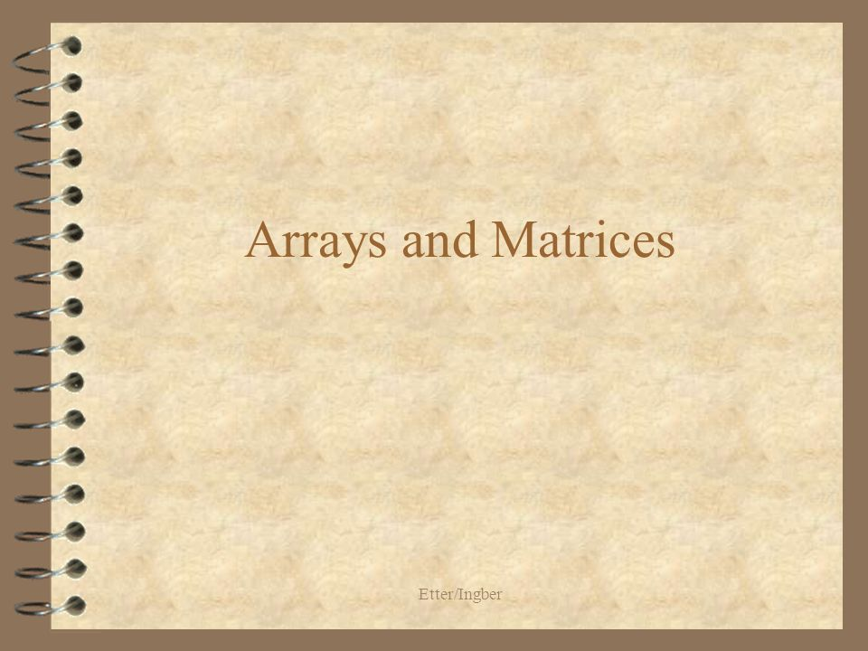Etter/Ingber One-Dimensional Arrays 4 An array is an indexed data structure 4 All variables stored in an array are of the same data type 4 An element of an array is accessed using the array name and an index or subscript 4 The name of the array is the address of the first element and the subscript is the offset 4 In C, the subscripts always start with 0 and increment by 1