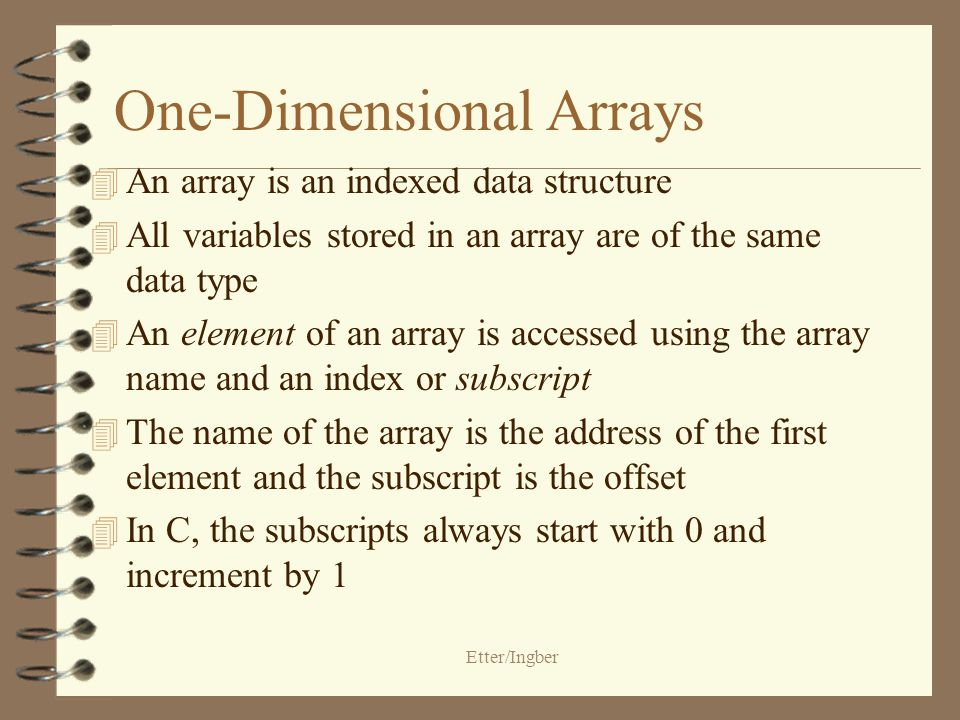 Etter/Ingber One-Dimensional Arrays 4 An array is an indexed data structure 4 All variables stored in an array are of the same data type 4 An element