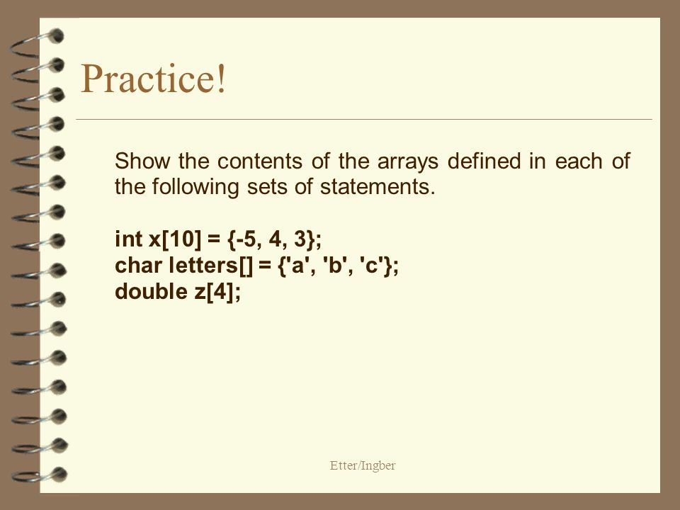 Etter/Ingber Practice! Show the contents of the arrays defined in each of the following sets of statements. int x[10] = {-5, 4, 3}; char letters[] = {