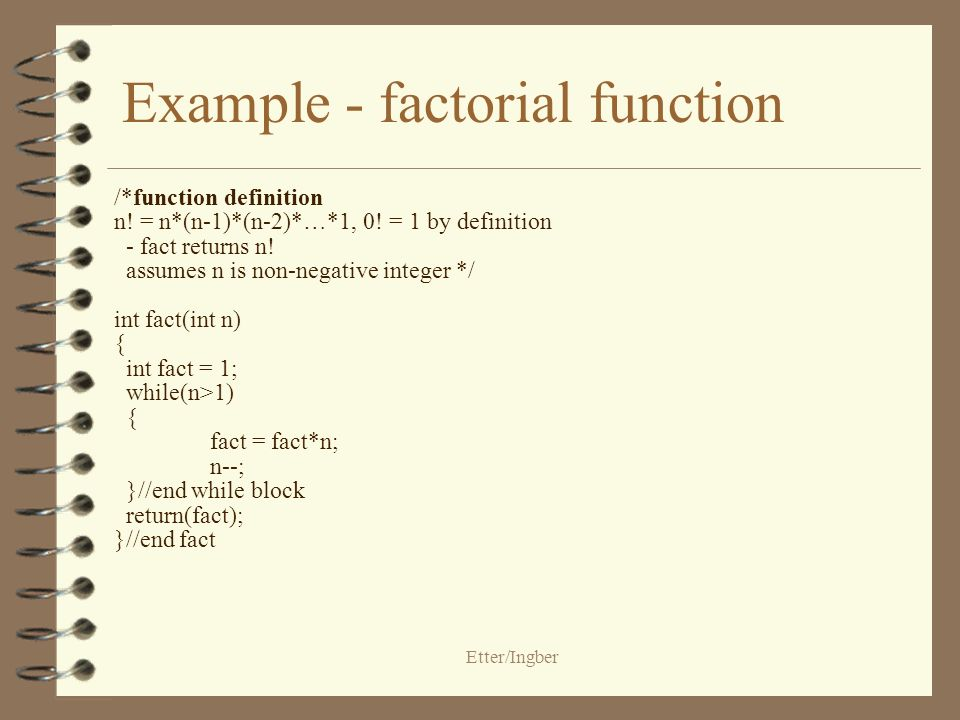 Etter/Ingber Example - factorial function /*function definition n! = n*(n-1)*(n-2)*…*1, 0! = 1 by definition - fact returns n! assumes n is non-negati