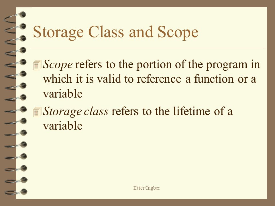 Etter/Ingber Storage Class and Scope 4 Scope refers to the portion of the program in which it is valid to reference a function or a variable 4 Storage class refers to the lifetime of a variable