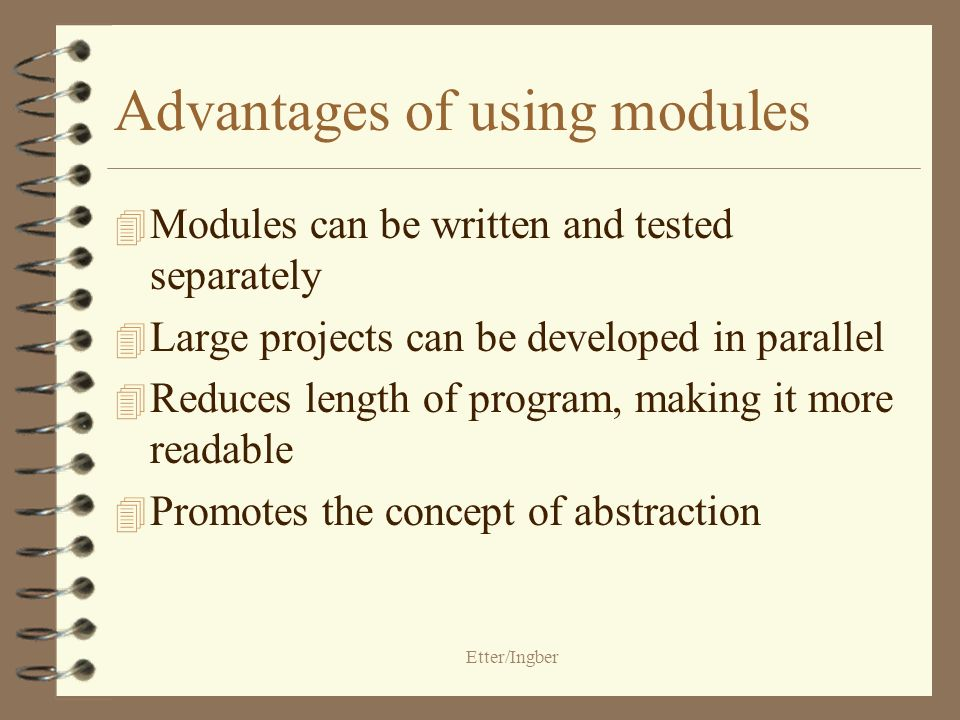 Etter/Ingber Advantages of using modules 4 Modules can be written and tested separately 4 Large projects can be developed in parallel 4 Reduces length