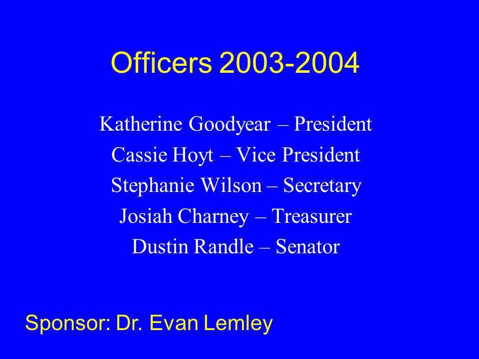 Officers 2003-2004 Katherine Goodyear – President Cassie Hoyt – Vice President Stephanie Wilson – Secretary Josiah Charney – Treasurer Dustin Randle – Senator Sponsor: Dr.