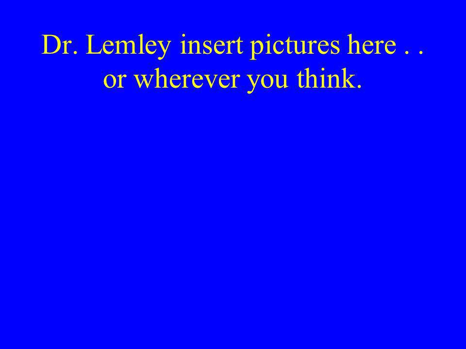 Dr. Lemley insert pictures here.. or wherever you think.