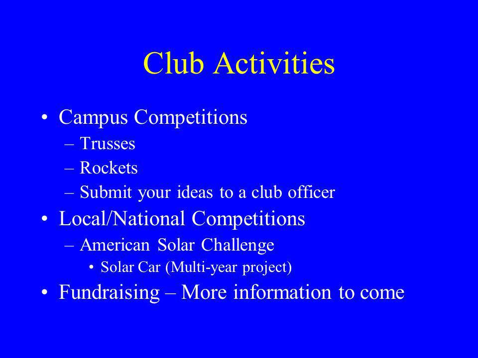 Club Activities Campus Competitions –Trusses –Rockets –Submit your ideas to a club officer Local/National Competitions –American Solar Challenge Solar Car (Multi-year project) Fundraising – More information to come