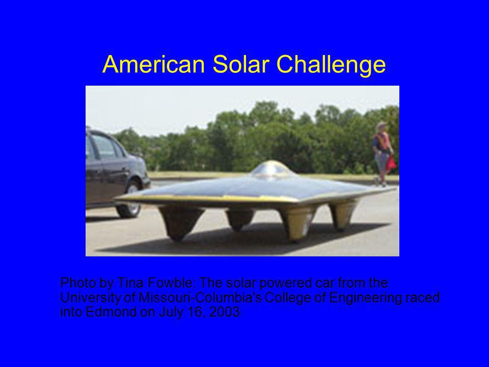 American Solar Challenge Photo by Tina Fowble: The solar powered car from the University of Missouri-Columbia s College of Engineering raced into Edmond on July 16, 2003