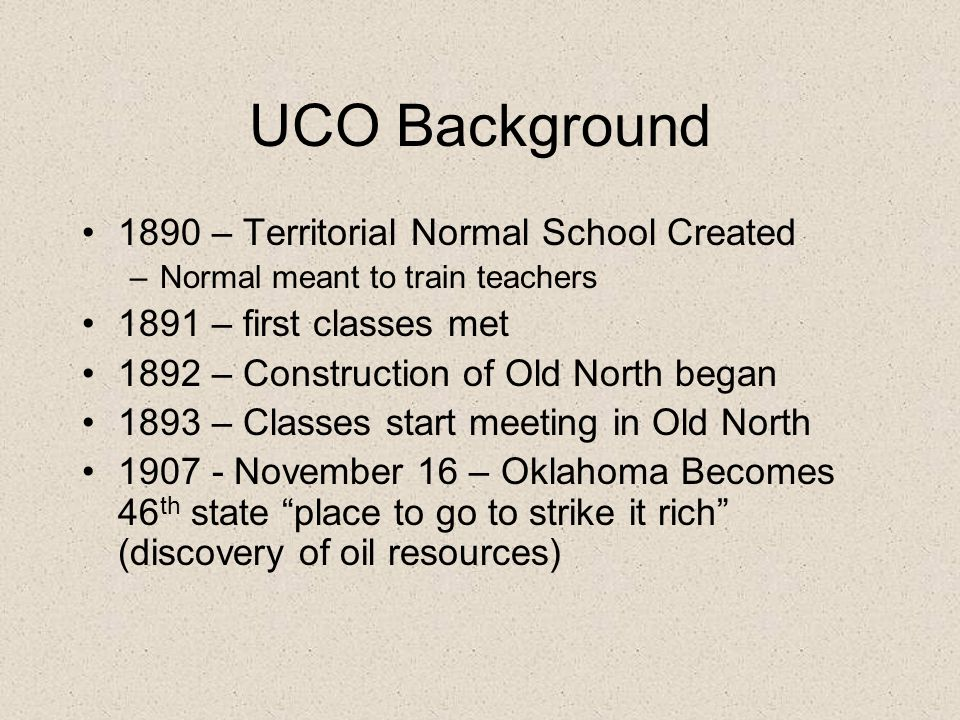 UCO Background 1890 – Territorial Normal School Created –Normal meant to train teachers 1891 – first classes met 1892 – Construction of Old North began 1893 – Classes start meeting in Old North 1907 - November 16 – Oklahoma Becomes 46 th state place to go to strike it rich (discovery of oil resources)