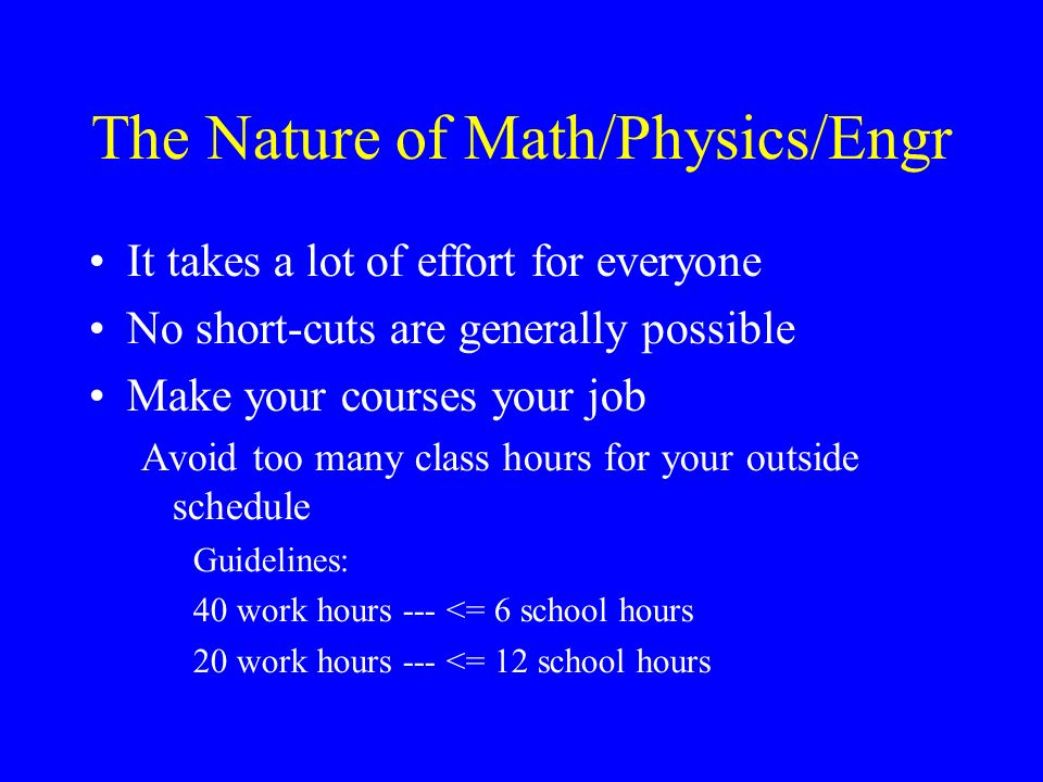 The Nature of Math/Physics/Engr It takes a lot of effort for everyone No short-cuts are generally possible Make your courses your job Avoid too many class hours for your outside schedule Guidelines: 40 work hours --- <= 6 school hours 20 work hours --- <= 12 school hours