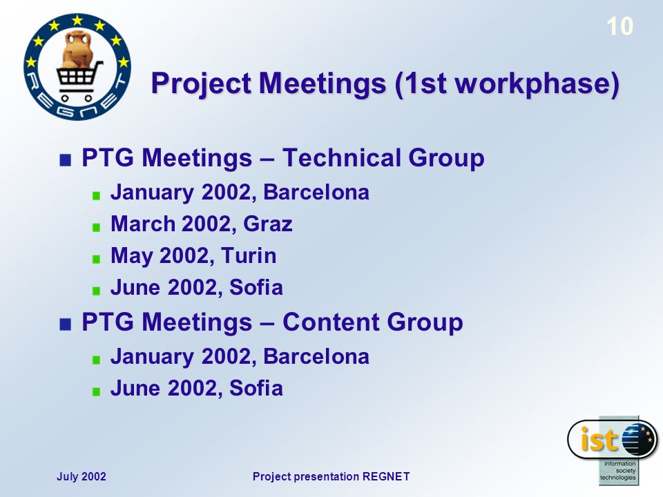 July 2002Project presentation REGNET 10 Project Meetings (1st workphase) PTG Meetings – Technical Group January 2002, Barcelona March 2002, Graz May 2