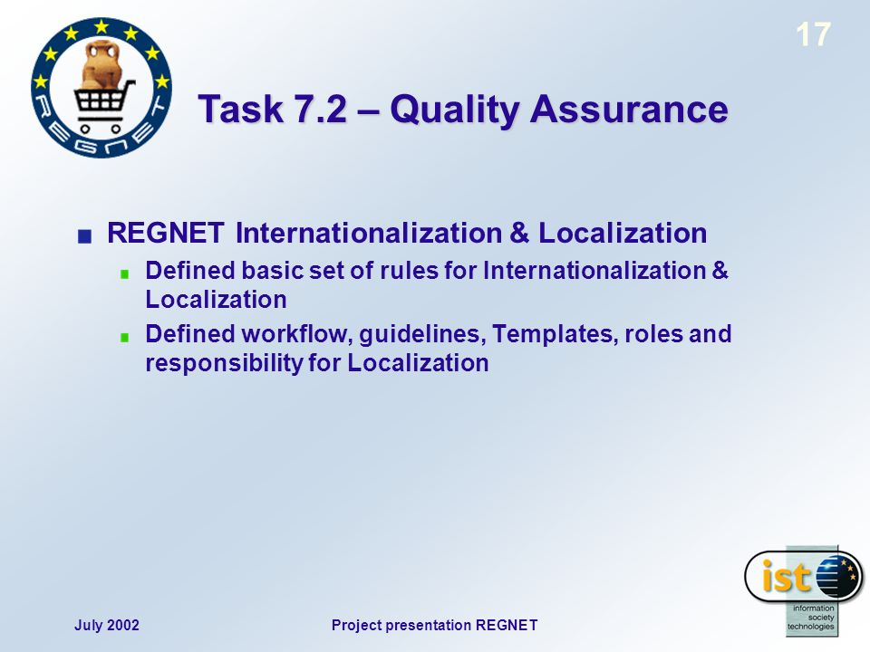 July 2002Project presentation REGNET 17 REGNET Internationalization & Localization Defined basic set of rules for Internationalization & Localization Defined workflow, guidelines, Templates, roles and responsibility for Localization Task 7.2 – Quality Assurance