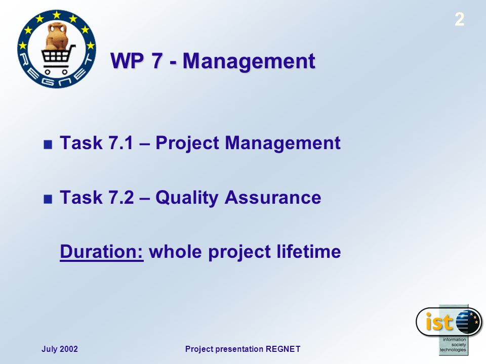 July 2002Project presentation REGNET 2 WP 7 - Management Task 7.1 – Project Management Task 7.2 – Quality Assurance Duration: whole project lifetime
